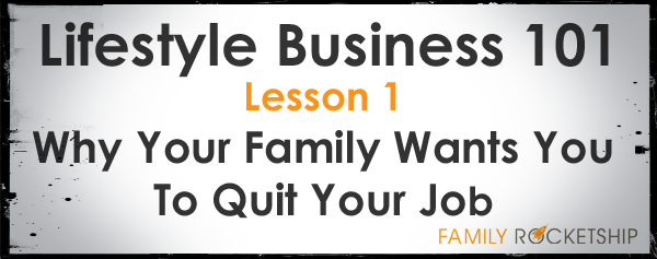 Lifestyle Design 101 - Why Your Family Wants You To Quit Your Job