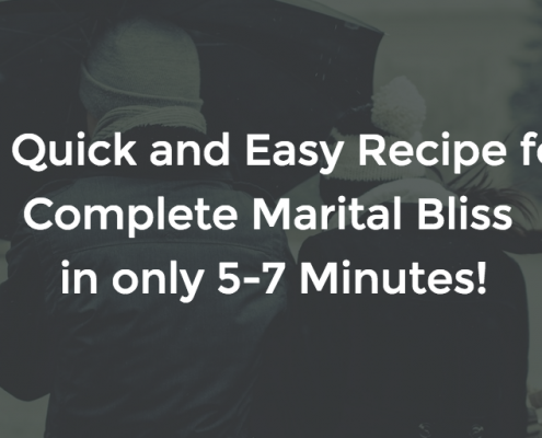 A Quick and Easy Recipe for Complete Marital Bliss in only 5-7 Minutes!