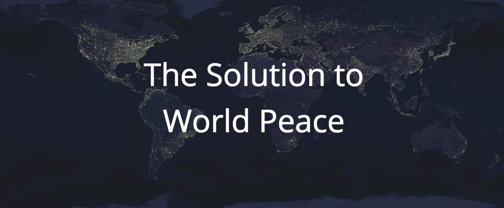 The Solution to World Peace