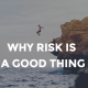 WHY RISK IS A GOOD THING