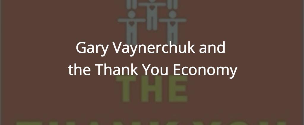 Gary Vaynerchuk and the Thank You Economy
