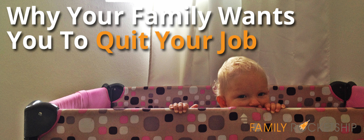 Why Your Family Wants You To Quit Your Job