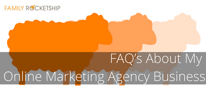 FAQ's About My Online Marketing Agency Business - Family Rocketship