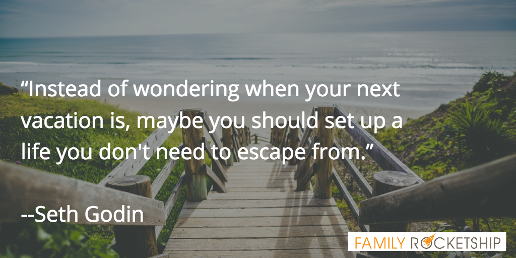 Instead of wondering when your next vacation is, maybe you should set up a life you don't need to escape from
