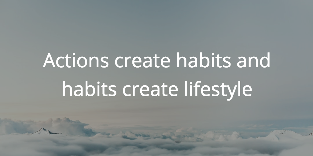Actions create habits and habits create lifestyle